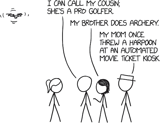 "a comic with a drone flying in the left corner, and four stick figure people at the bottom conversing. the speech bubbles say: ""i can call my cousin; she's a pro golfer."" the third person says: ""my brother does archery."" the fourth person says: ""my mom once threw a harpoon at an automated movie ticket kiosk."""
