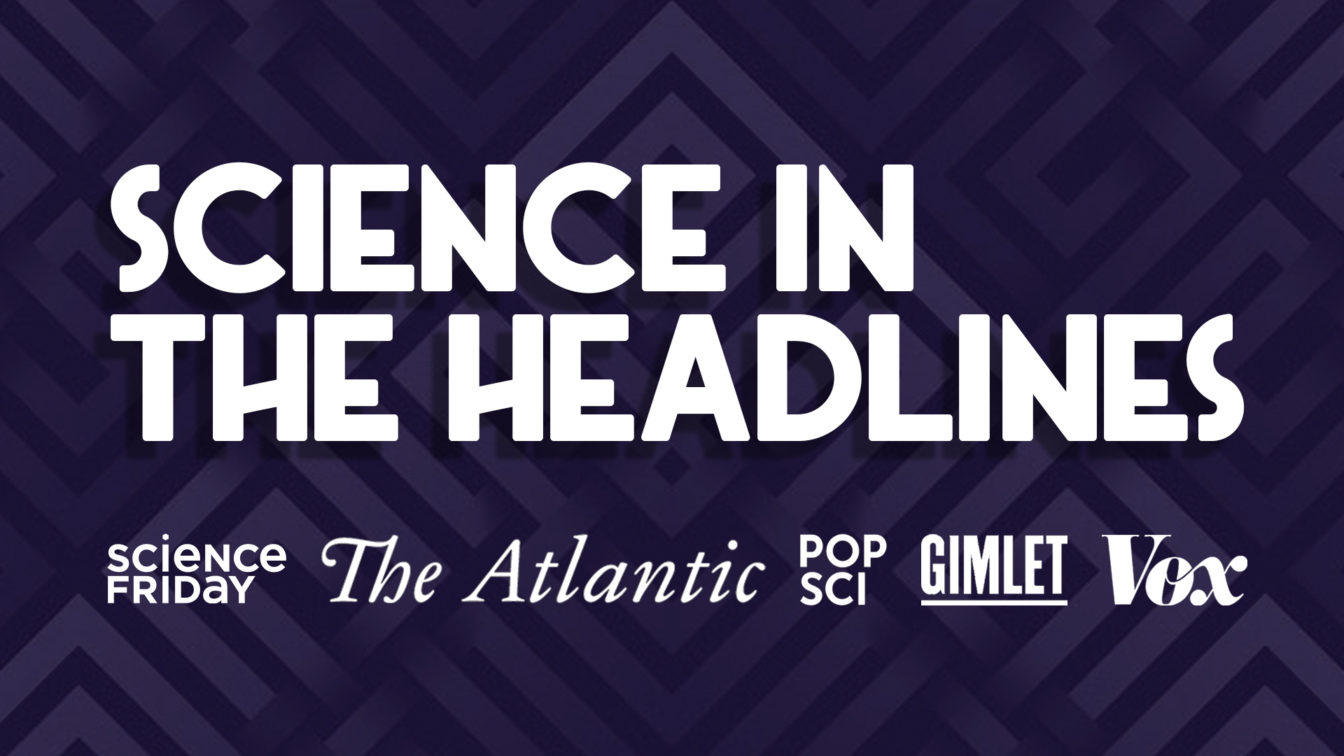 "a purple poster that reads ""science in the headlines"" with logos of media companies, including science friday, the atlantic, popsci, gimlet, and vox"