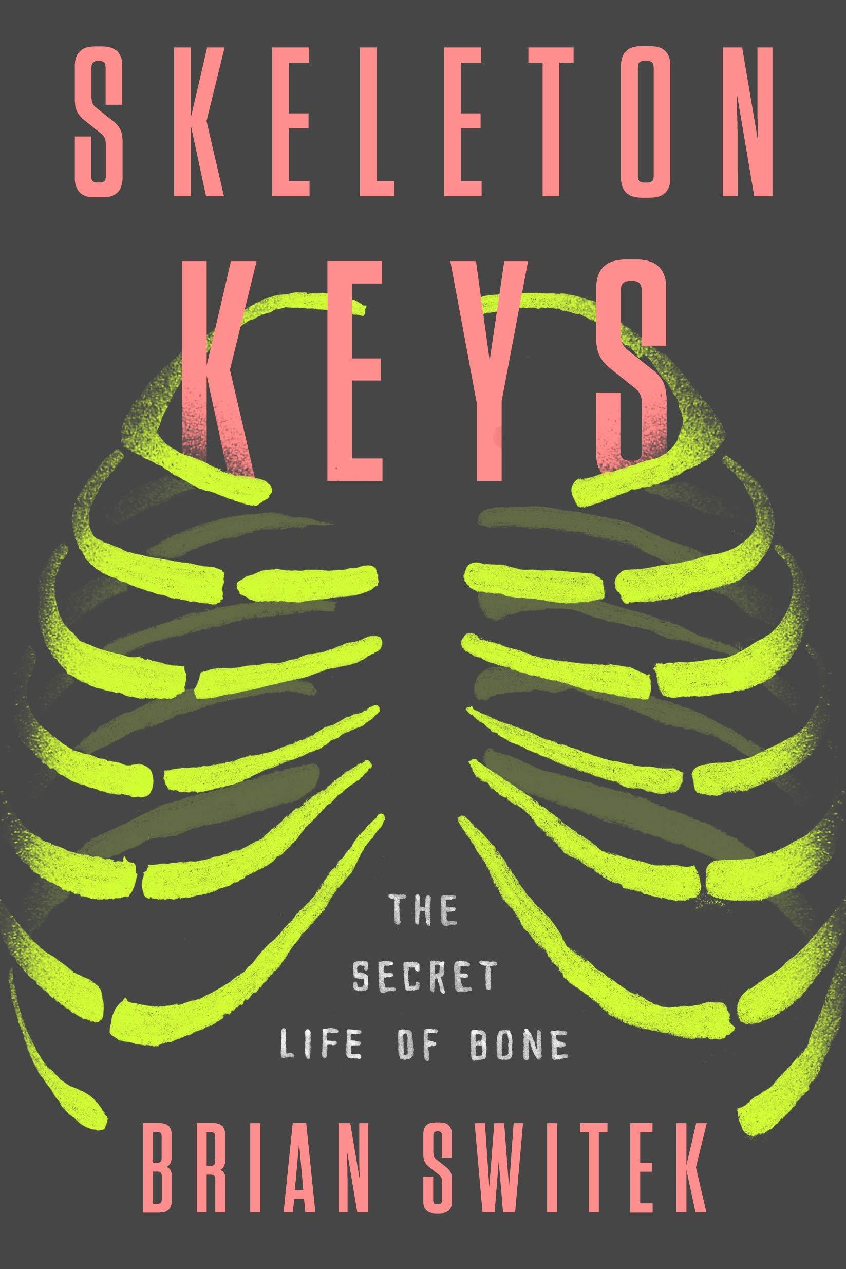 Skeleton Keys: The Secret Life of Bone by Riley Black