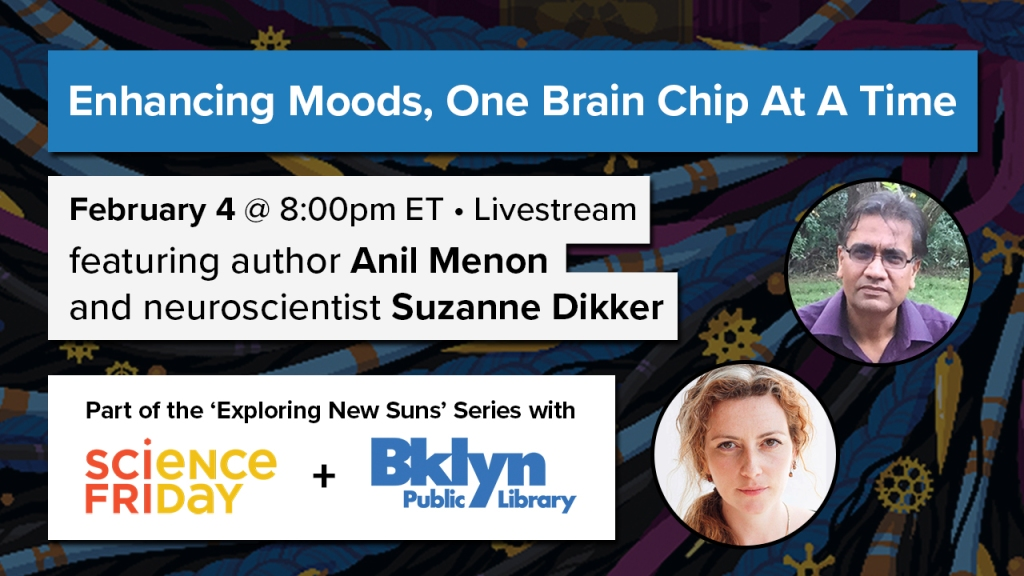 "an event poster, reads ""enhancing moods, one brain chip at a time - February 4 at 8:00pm ET, livestream, featuring author Anil Menon and neuroscientist Suzanne Dikker - part of the 'exploring new suns' series with Science Friday and Brooklyn Public Library"" with an image of the author and the scientist on the right side"