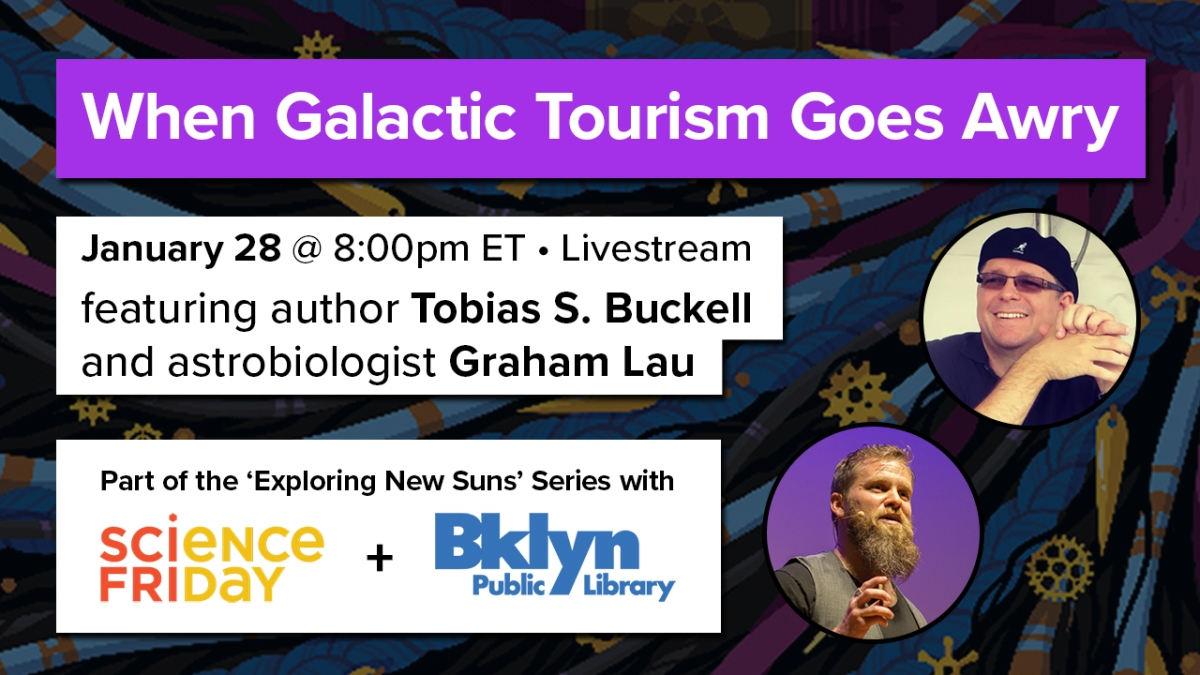 "an event poster, reads ""when galactic tourism goes awry - january 28 at 8:00pm ET, livestream, featuring author Tobias S. Buckell and astrobiologist Graham Lau - part of the 'exploring new suns' series with Science Friday and Brooklyn Public Library"" with an image of the author and the scientist on the right side"