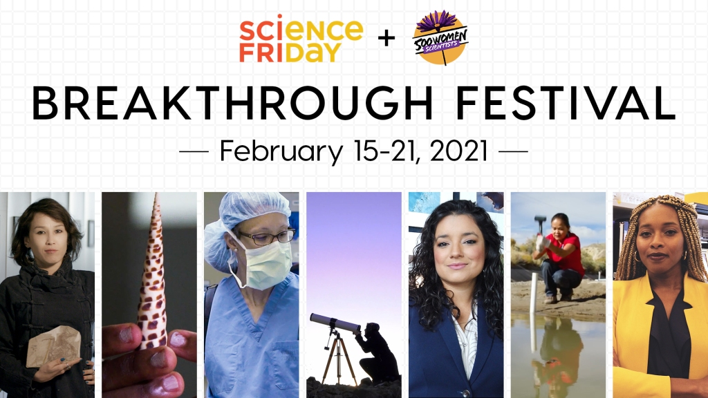 "event flyer which displays logos for Science Friday and 500 Women Scientists; below reads ""Breakthrough Festival, February 15-21, 2021"", with seven images at the bottom featuring women in various scientific settings; leftmost, a women holding a dinosaur fossil; fingers holding up a cone snail shell; a women wearing PPE and looking to her left; a women looking through a telescope below a purple sky; a woman smiling in front of aerial images of the Earth; a women hammering a PVC pile into the ground with a mallet; and a women in a lab smiling and crossing her arms."