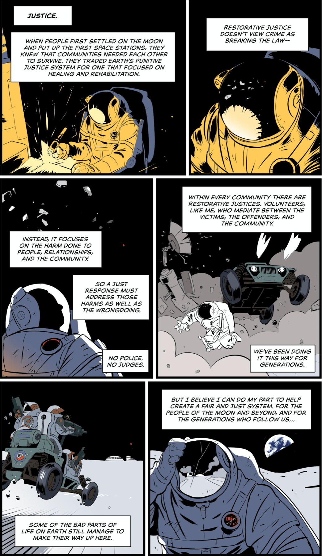 Panel 1: An astronaut with a spacesuit welds something out of frame. Text/narration: Justice. When people first settled on the moon and put up the first space stations, they knew that communities needed each other to survive. They traded earth's punitive justice system for one that focused on healing and rehabilitation. Panel 2: Close-up on welding astronaut. Text/narration: Restorative justice doesn't view crime as breaking the law— Panel 3: The astronaut looks up at stars, space debris floats overhead. Text/narration: Instead, it focuses on the harm done to people, relationships, and the community. So a just response must address those harms as well as the wrongdoing. No police, no judges. Panel 4: The astronaut dives out of the way as a moon buggy that looks like a jeep barrels through the lunar landscape, kicking up dust and smashing a satellite dish. Text/narration: Within every community there are restorative justices. Volunteers, like me, who mediate between the victims, the offenders, and the community. We've been doing it this way for generations. Panel 5: The moon buggy continues to barrel through the landscape. The astronauts on the buggy have guns. Text/narration: Some of the bad parts of life on earth still manage to make their way up here. Panel 6: The original astronaut gets up, their helmet glass cracked. Text/narration: But I believe I can do my part to help create a fair and just system. For the people of the moon and beyond, and for the generations who follow us…