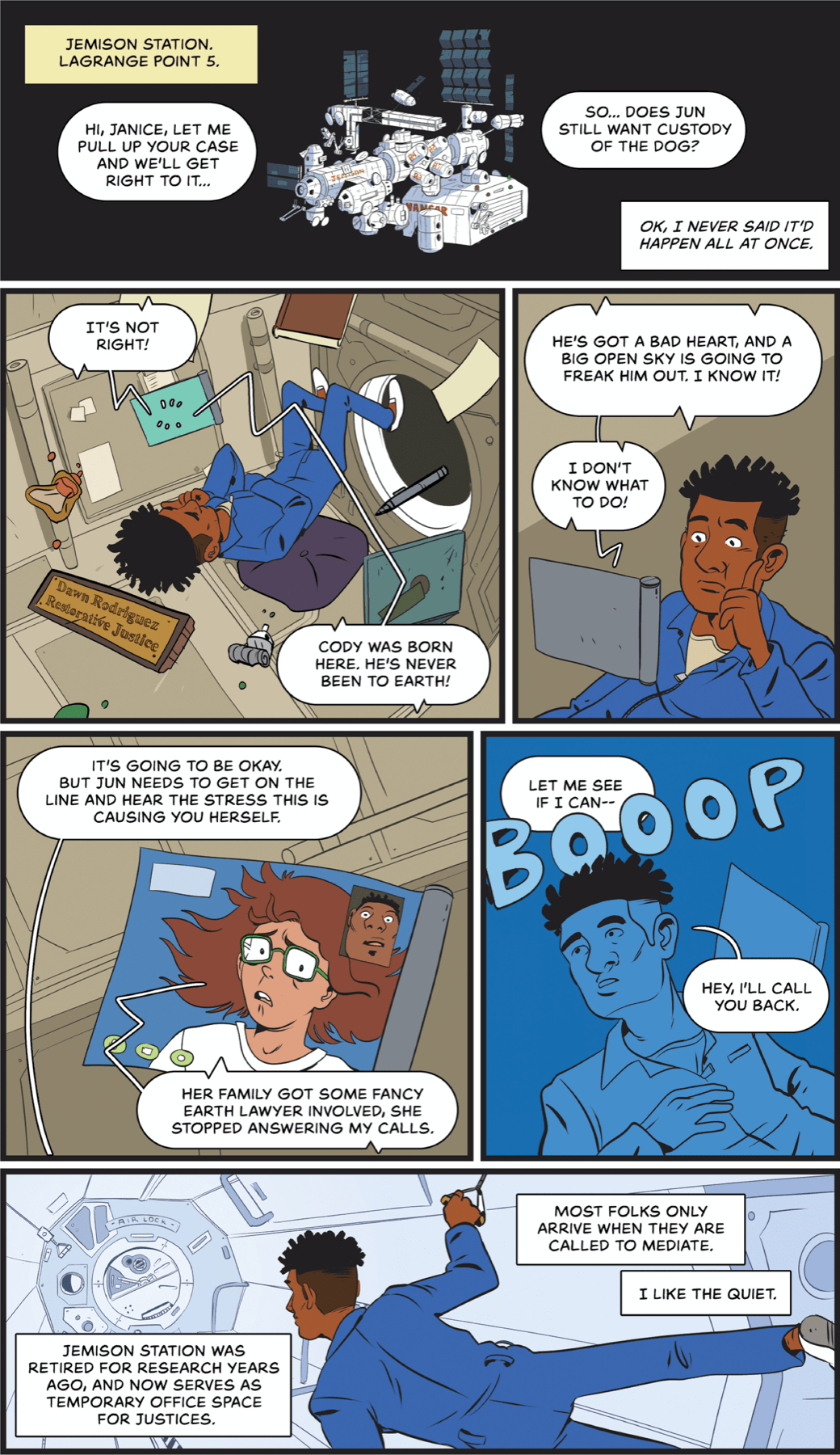 """Panel 1: Exterior of a space station, jumbled with different modules and solar panels. Narration: Jemison Station. Lagrange point 5. Speech bubble: Hi Janice, let me pull up your case and we'll get right to it… So…does Jun still want custody of the dog? Narration: Ok, I never said it'd happen all at once. Panel 2: A black astronaut in a flight suit hovers inside the space station. A plaque floating near him says 'Dawn Rodrigues, restorative justice."""" A tablet hovering near him has speech bubbles coming out that say: """"It's not right! Cody was born here. He's never been to earth!"""" Panel 3: Dawn continues to look at the tablet, with a concerned expression. Speech from the tablet: """"He's got a bad heart, and a big open sky is going to freak him out. I know it! I don't know what to do!"""" Panel 4: The tablet screen is in view, with a concerned woman. Her hair is floating, implying she's also in space. Dawn: """"It's going to be okay. But Jun needs to get on the line and hear the stress this is causing you herself."""" Woman on tablet: """"Her family got some fancy earth lawyer involved, she stopped answering my calls."""" Panel 5: All the colors turn blue. A giant BOOOOP crosses the panel. Dawn looks off to the side. Dawn says: """"Let me see if I can— Hey, I'll call you back."""" Panel 6: Dawn floats down a corridor to another module. Narration text: Jemison station was retired for research years ago, and now serves as temporary office space for justices. Most folks only arrive when they are called to mediate. I like the quiet."""