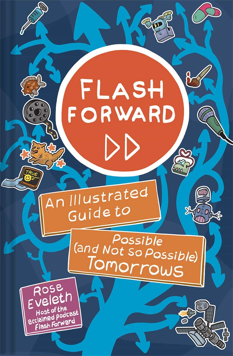 an illustrated book cover that says 'flash forward, an illustrated guide to possible (and not so possible) tomorrows, rose eveleth, host of the acclaimed podcast flash forward' with a tree made up of many branching arrows accompanied by stickers of film reel, dog, fish, syringe, pills, paint brush, microphone, drone, satellite, robot with a a human brain attached to head, someone holding out a a screen that says true with a smiley face