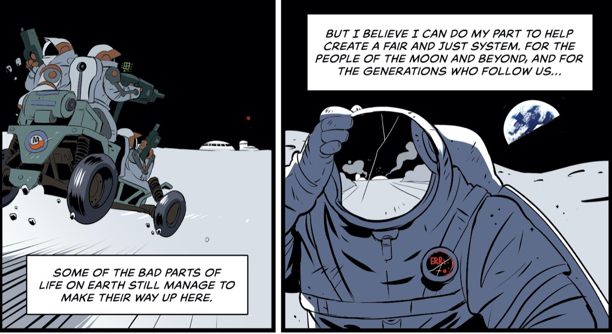 "two comic panels of astronauts on the moon. the left panel shows two astronauts on a moon buggy driving fast on the lunar surface towards a moon settlement, the comic bubble reads ""some of the bad parts of life on earth still manage to make their way up here."" the right panel shows an astronaut with a cracked visor and their hand on top of their head. the earth is behind them. the panel bubble reads ""but i believe i can do my part to help create a fair and just system. for the people of the moon and beyond and for the generations who follow us..."""