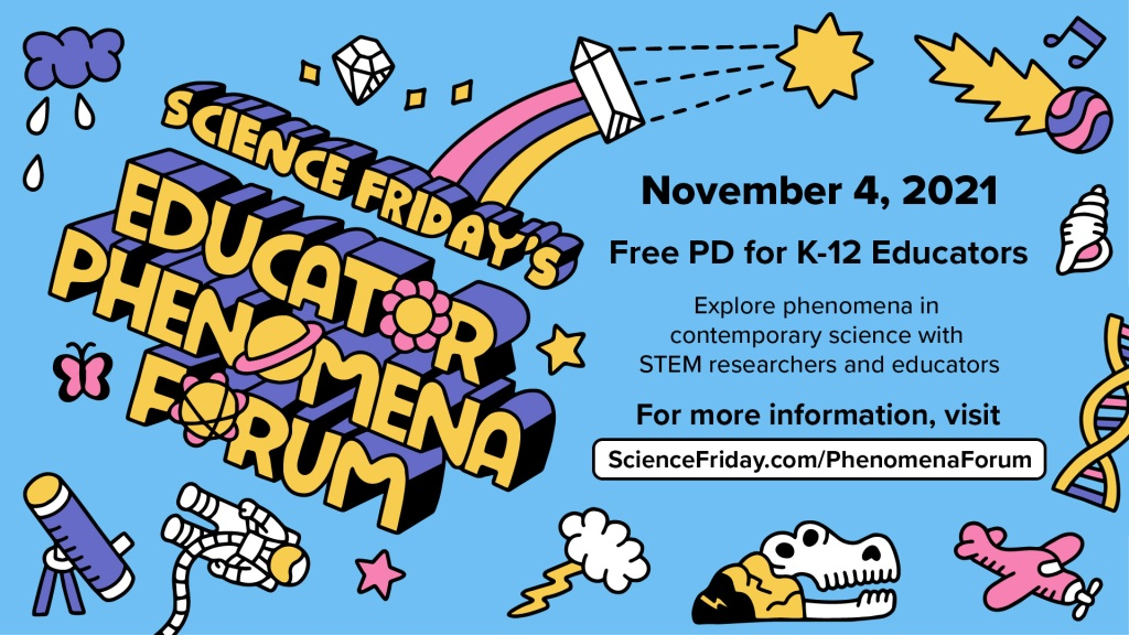 title on the left reads science friday's educator phenomena forum in block lettering, with illustrated images of science topics including astronauts, buried skulls, and stars; text reads 'November 4, 2021, Free PD for K-12 Educators, Explore phenomena in contemporary science with STEM researchers and educators, For more information, visit ScienceFriday.com/PhenomenaForum'