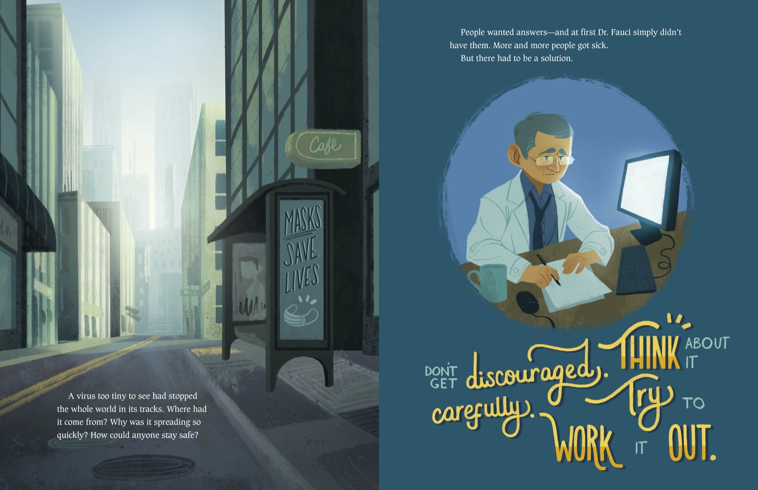 """a two page spread in color and illustrated from a book. on the left page is an empty city street with a bus stop with a sign that reads """"masks save lives"""" on the bottom left corner of the page, the text reads """"a virus too tiny to see had stopped the whole world in its tracks. where had it come from? why was it spreading so quickly? how could anyone stay safe?"""" on the right page, is a doctor isolated in a circle. he's writing pn a paper and looking at a computer screen. at the top of the page the text reads """"people wanted answers—and at first Dr. fauci simply didn't have them. more and more people got sick. but there had to be a solution."""" below the image of the doctor are the words in gold and blue large letters """"don't get discouraged. think about it carefully. try to work it out."""""""